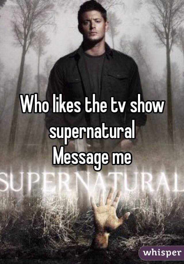 Who likes the tv show supernatural Message me