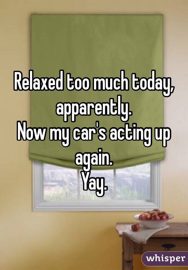 Relaxed too much today, apparently.  Now my car's acting up again.  Yay.