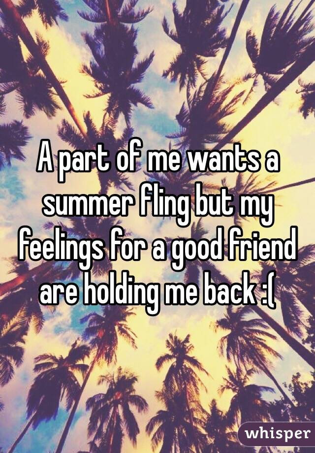 A part of me wants a summer fling but my feelings for a good friend are holding me back :(