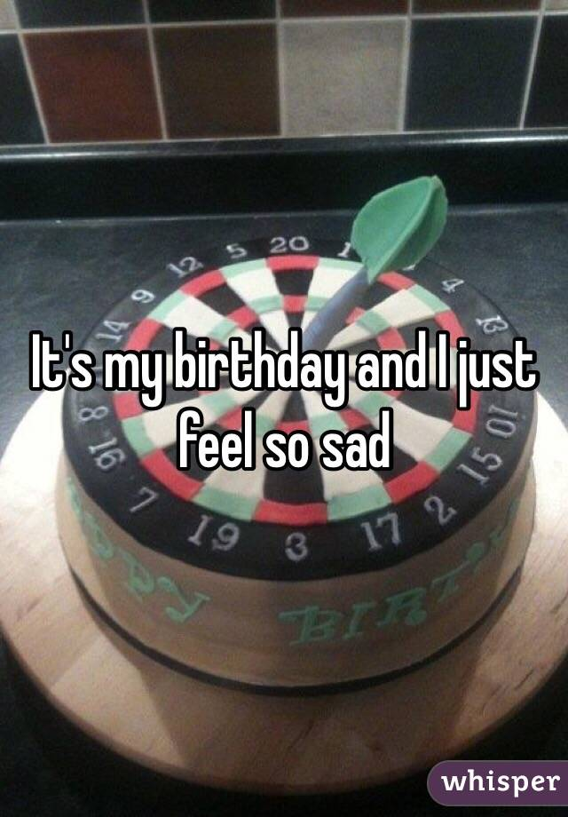 It's my birthday and I just feel so sad