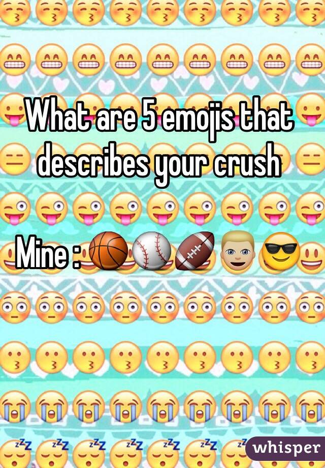 What are 5 emojis that describes your crush   Mine : 🏀⚾️🏈👱🏼😎
