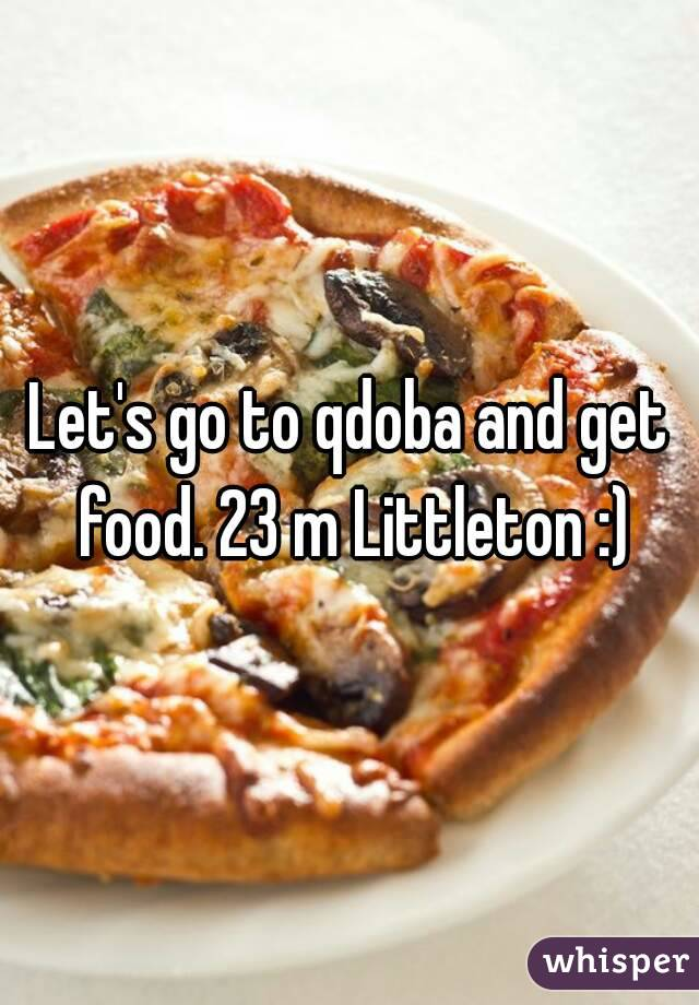 Let's go to qdoba and get food. 23 m Littleton :)