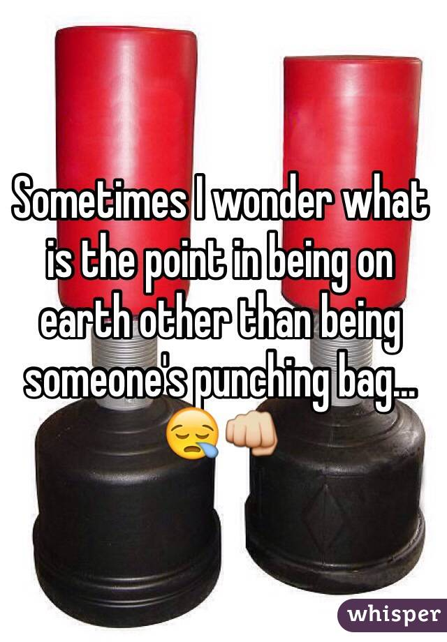 Sometimes I wonder what is the point in being on earth other than being someone's punching bag... 😪👊