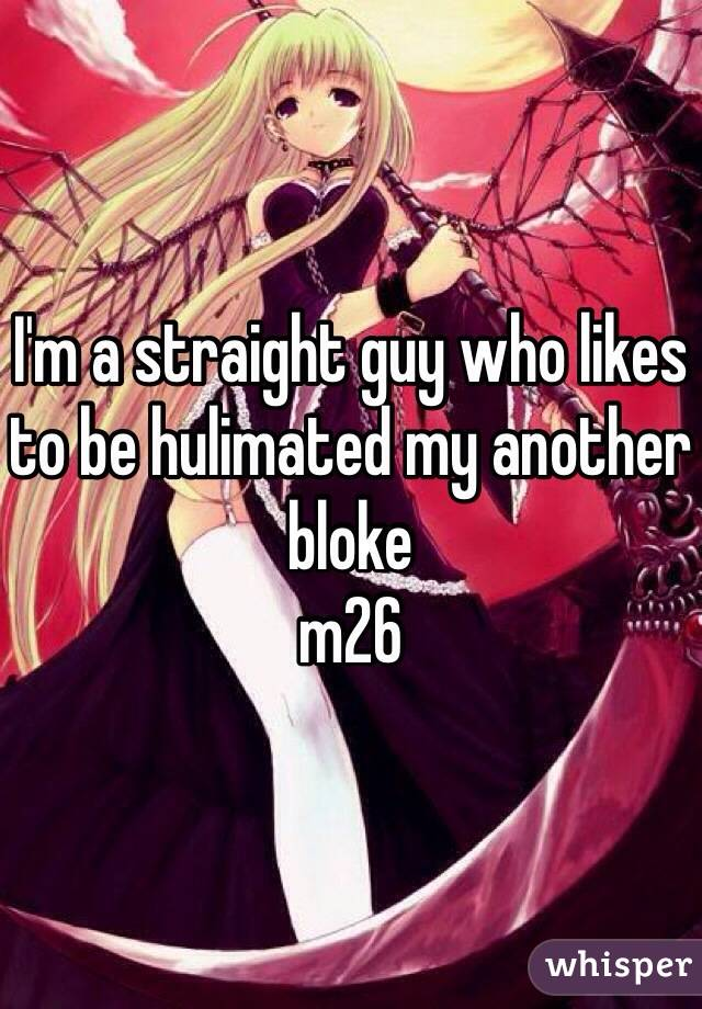 I'm a straight guy who likes to be hulimated my another bloke  m26