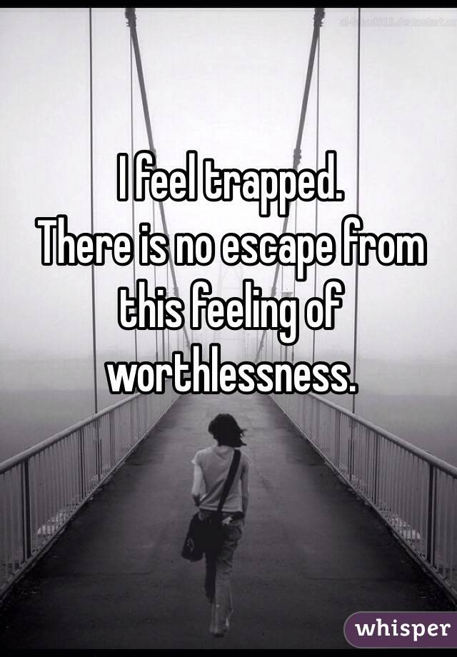 I feel trapped. There is no escape from this feeling of  worthlessness.