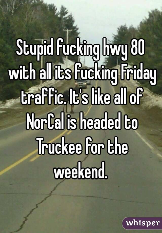 Stupid fucking hwy 80 with all its fucking Friday traffic. It's like all of NorCal is headed to Truckee for the weekend.