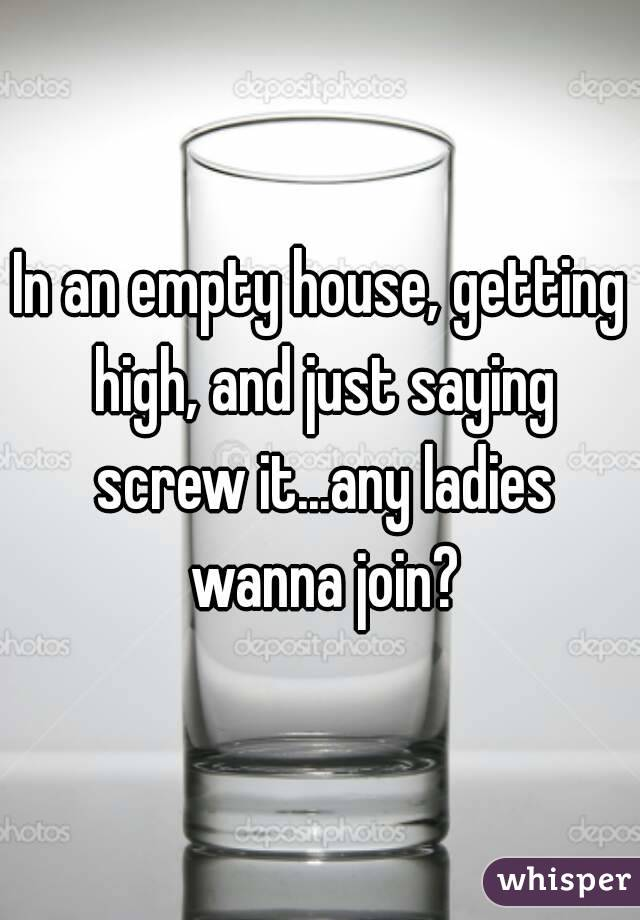 In an empty house, getting high, and just saying screw it...any ladies wanna join?