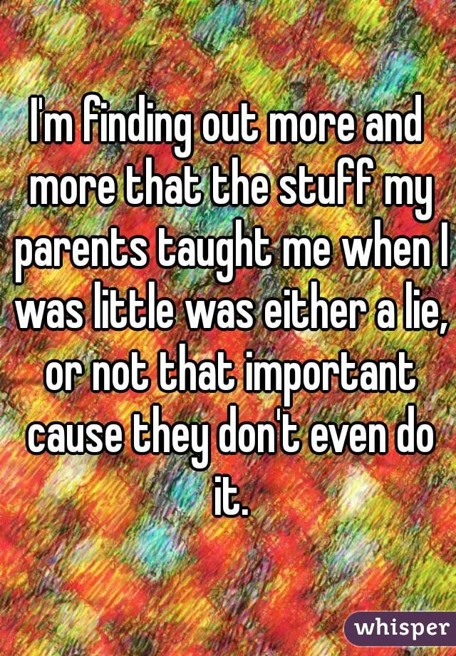 I'm finding out more and more that the stuff my parents taught me when I was little was either a lie, or not that important cause they don't even do it.