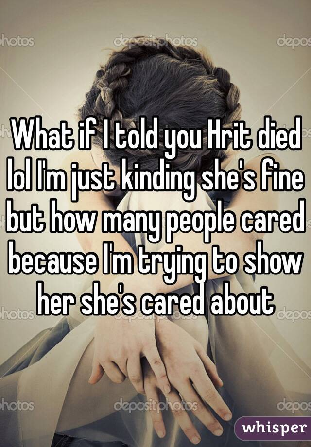 What if I told you Hrit died lol I'm just kinding she's fine but how many people cared because I'm trying to show her she's cared about