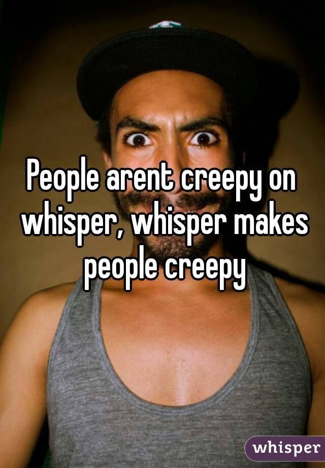 People arent creepy on whisper, whisper makes people creepy