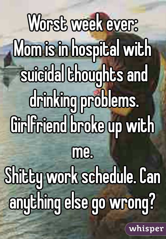 Worst week ever: Mom is in hospital with suicidal thoughts and drinking problems. Girlfriend broke up with me.  Shitty work schedule. Can anything else go wrong?