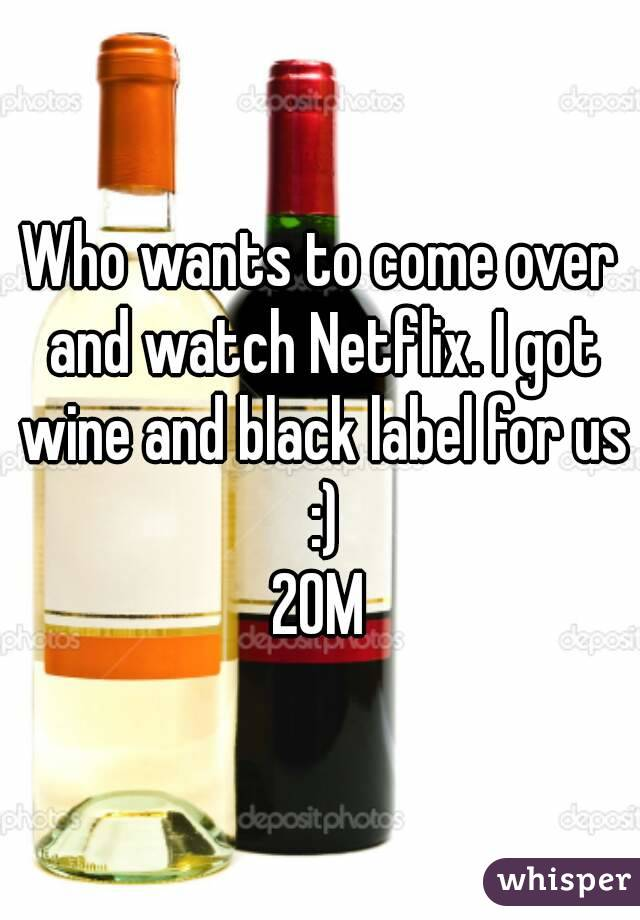 Who wants to come over and watch Netflix. I got wine and black label for us :) 20M