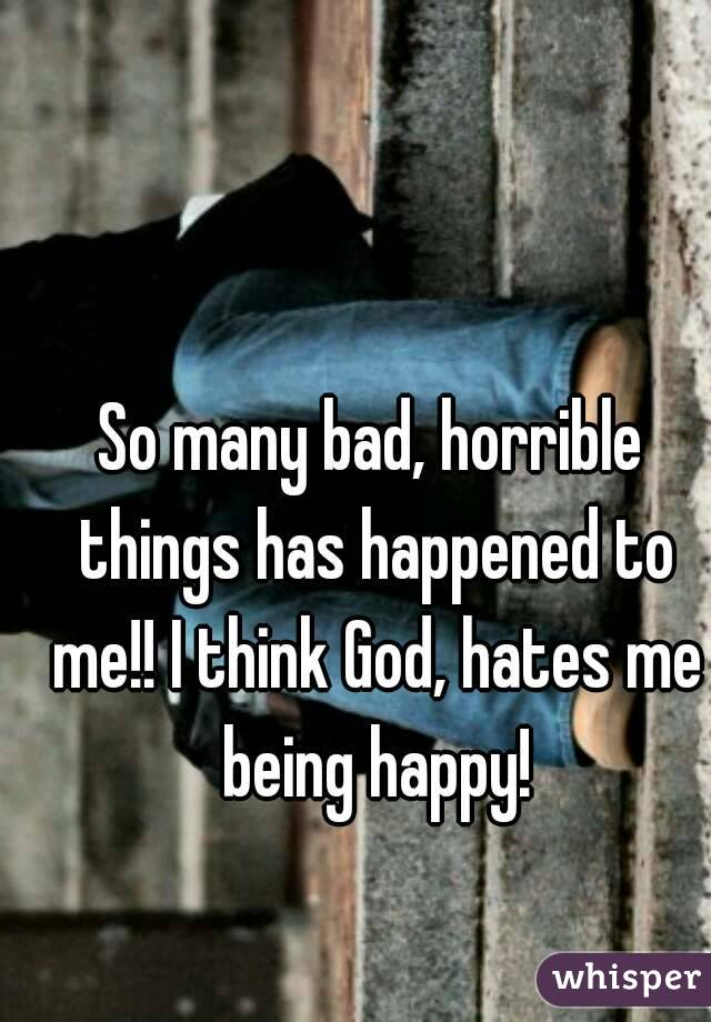 So many bad, horrible things has happened to me!! I think God, hates me being happy!