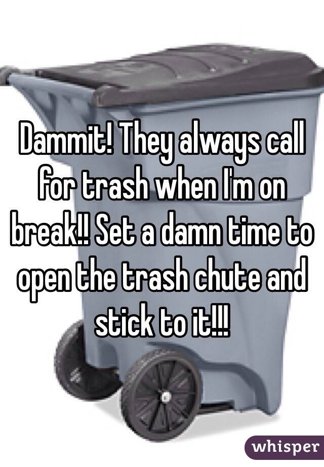 Dammit! They always call for trash when I'm on break!! Set a damn time to open the trash chute and stick to it!!!