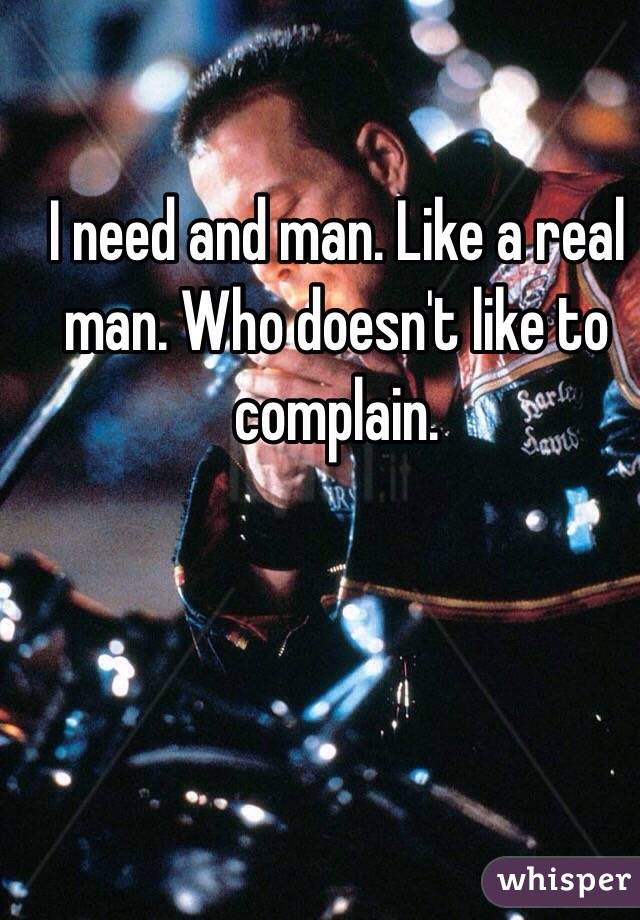 I need and man. Like a real man. Who doesn't like to complain.