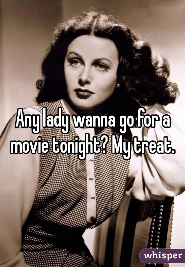 Any lady wanna go for a movie tonight? My treat.