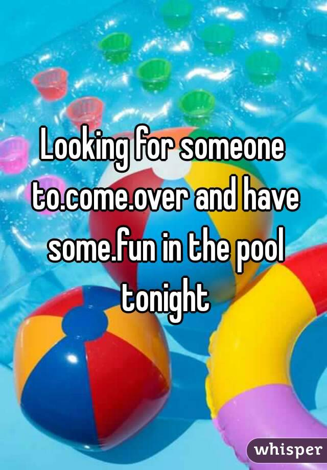 Looking for someone to.come.over and have some.fun in the pool tonight