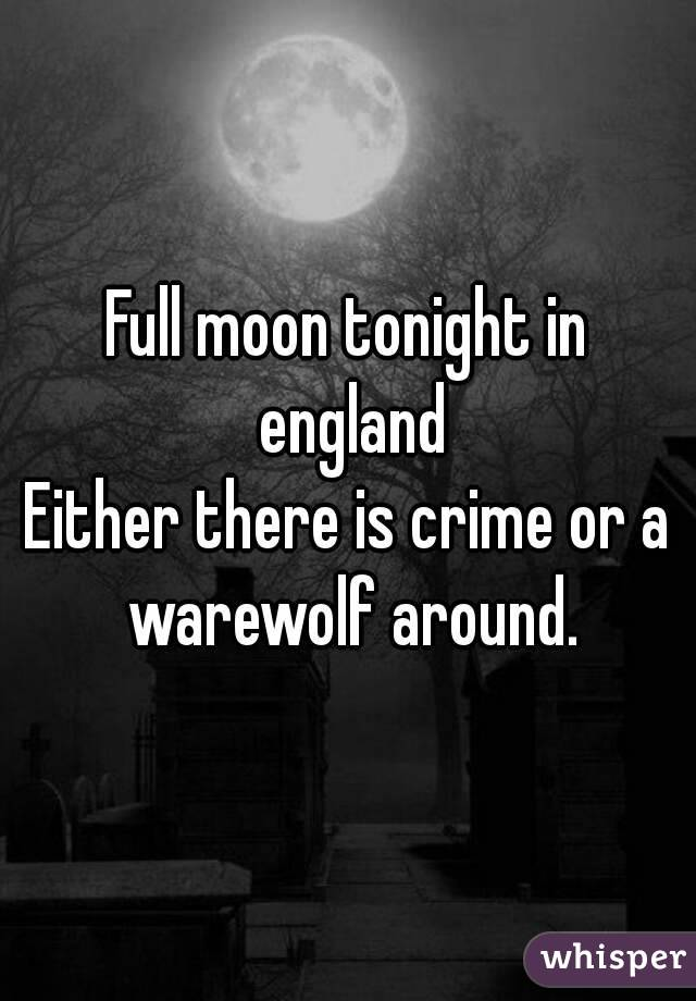 Full moon tonight in england Either there is crime or a warewolf around.