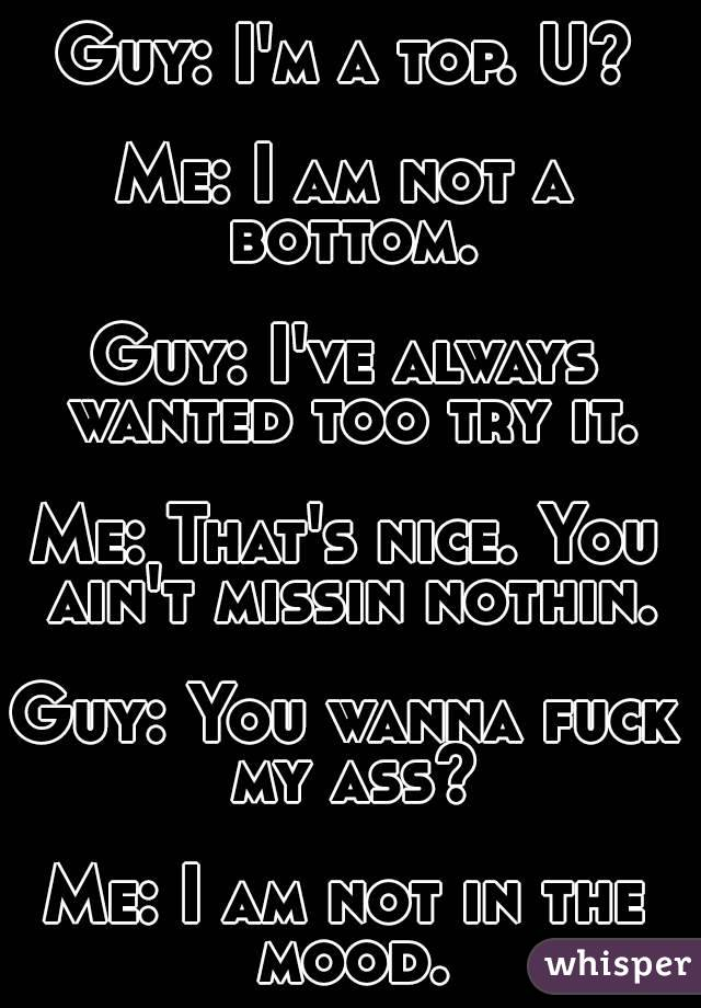 Guy: I'm a top. U?  Me: I am not a bottom.  Guy: I've always wanted too try it.  Me: That's nice. You ain't missin nothin.  Guy: You wanna fuck my ass?  Me: I am not in the mood.