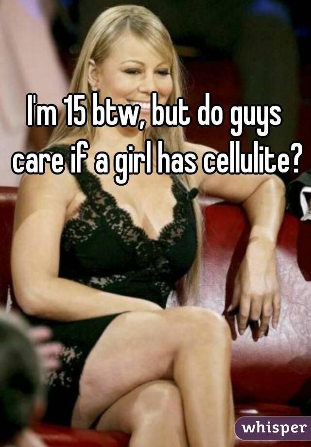 I'm 15 btw, but do guys care if a girl has cellulite?