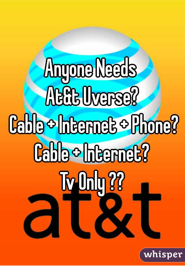 Anyone Needs  At&t Uverse?  Cable + Internet + Phone? Cable + Internet? Tv Only ??