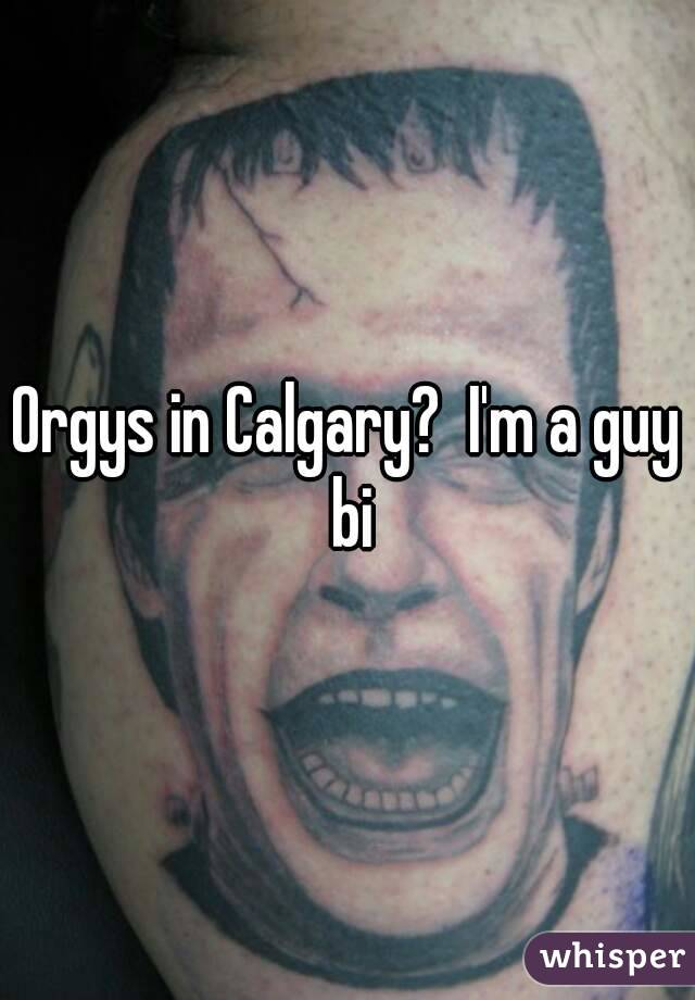 Orgys in Calgary?  I'm a guy bi
