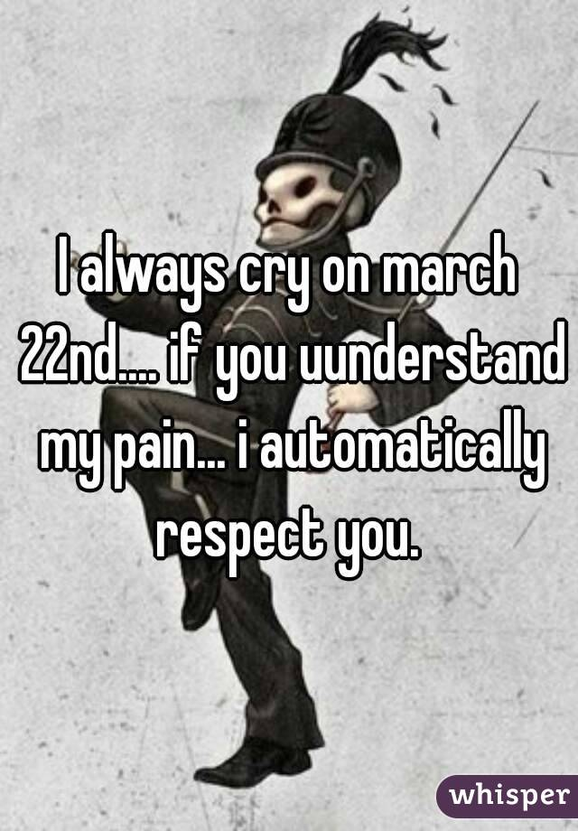I always cry on march 22nd.... if you uunderstand my pain... i automatically respect you.
