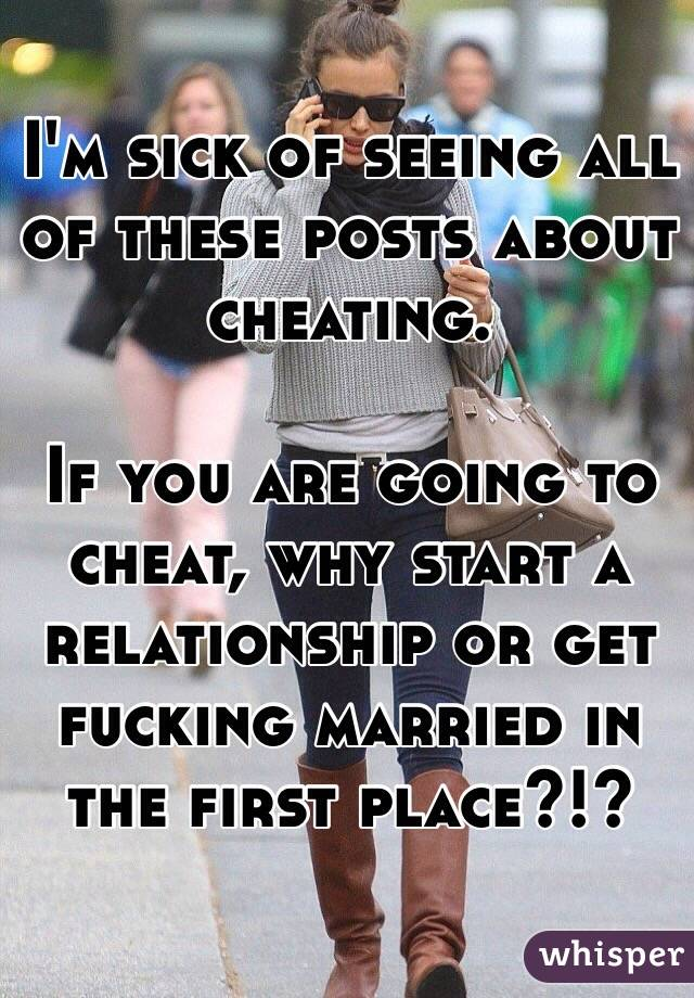 I'm sick of seeing all of these posts about cheating.   If you are going to cheat, why start a relationship or get fucking married in the first place?!?