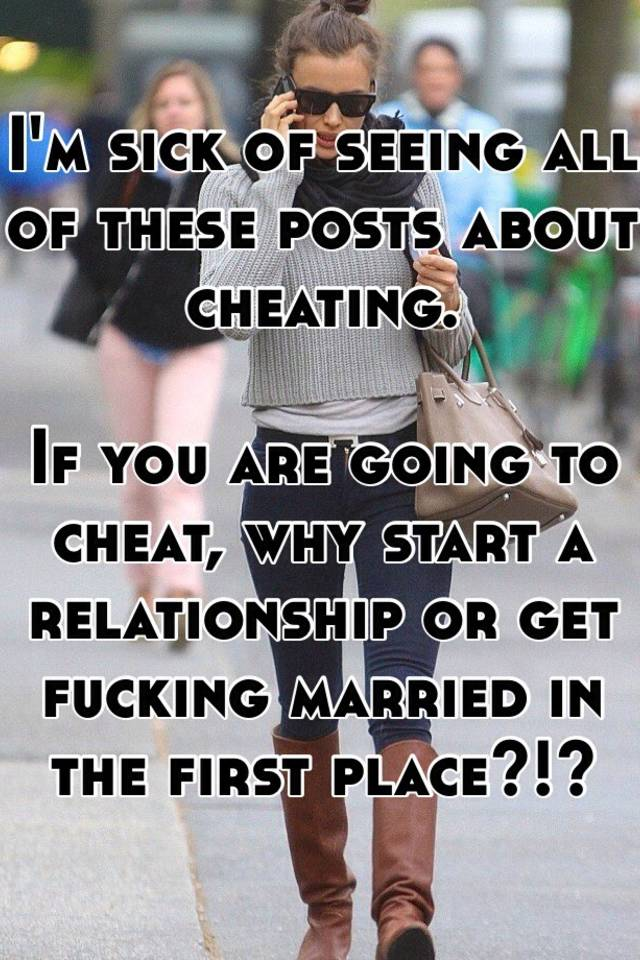 I'm sick of seeing all of these posts about cheating  If you are