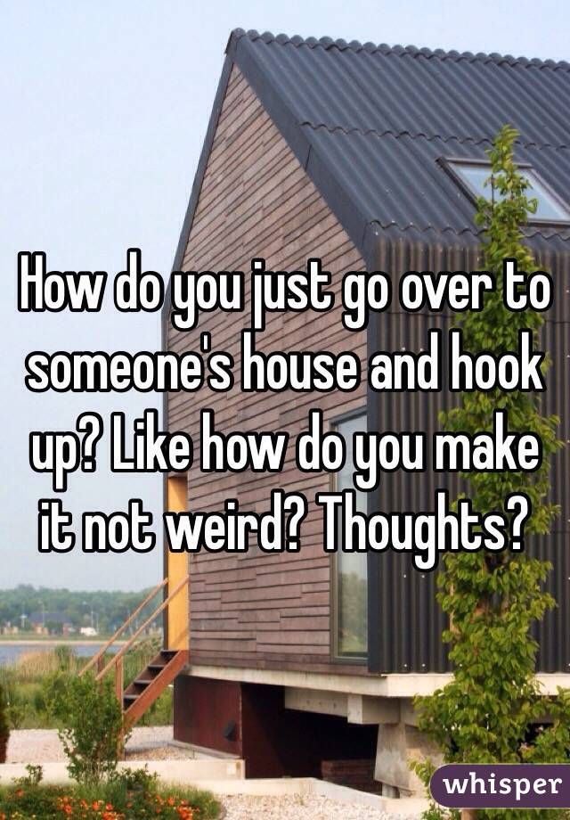 How do you just go over to someone's house and hook up? Like how do you make it not weird? Thoughts?