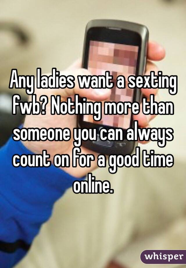 Any ladies want a sexting fwb? Nothing more than someone you can always count on for a good time online.