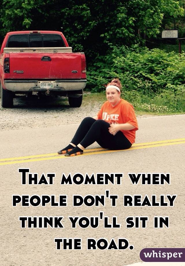 That moment when people don't really think you'll sit in the road.