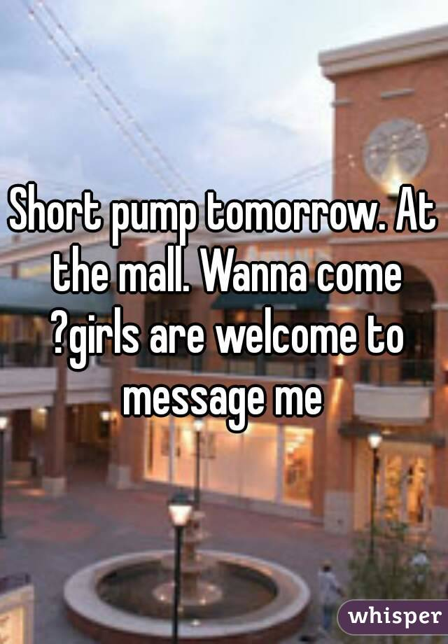 Short pump tomorrow. At the mall. Wanna come ?girls are welcome to message me