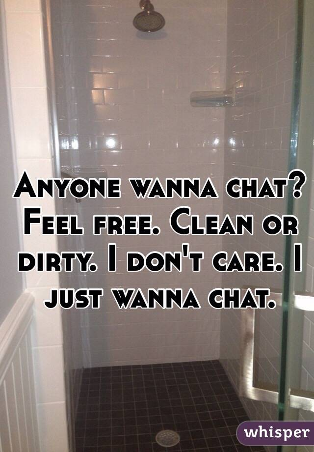 Anyone wanna chat? Feel free. Clean or dirty. I don't care. I just wanna chat.