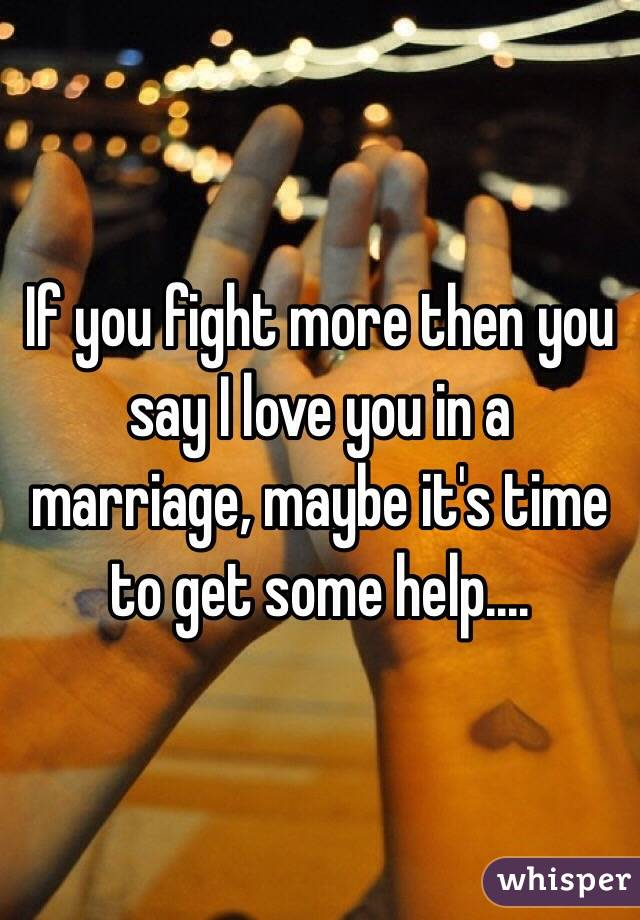 If you fight more then you say I love you in a marriage, maybe it's time to get some help....