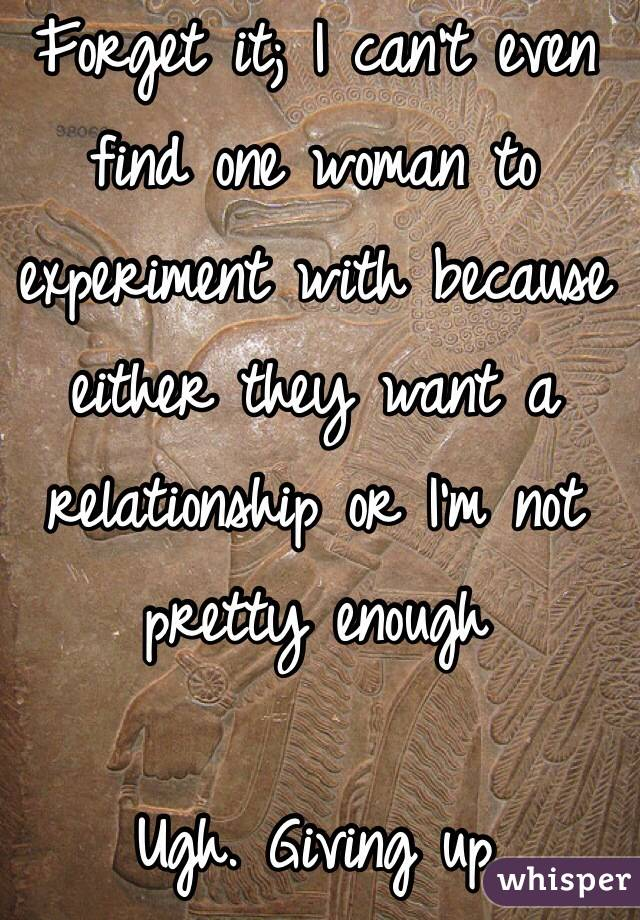 Forget it; I can't even find one woman to experiment with because either they want a relationship or I'm not pretty enough  Ugh. Giving up