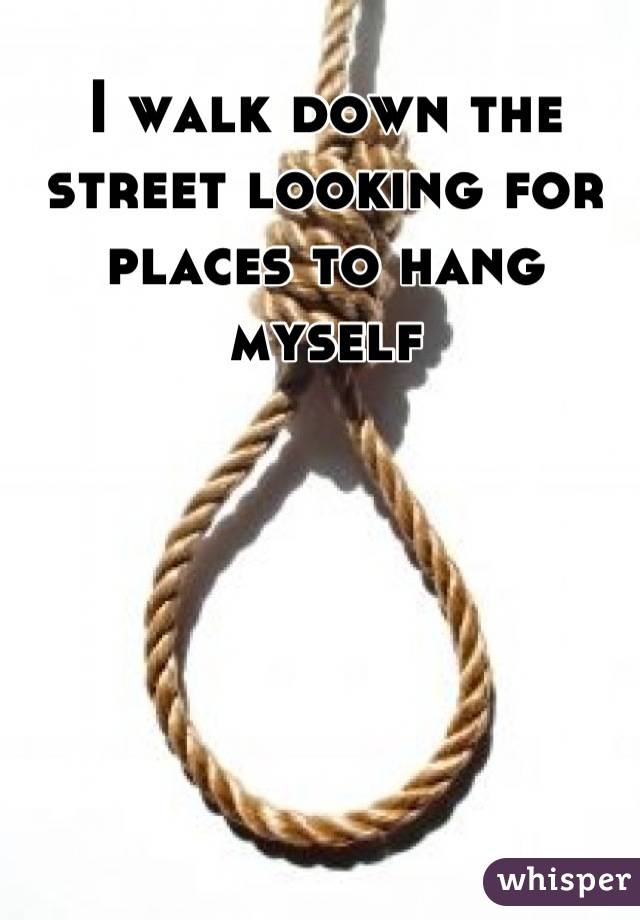 I walk down the street looking for places to hang myself