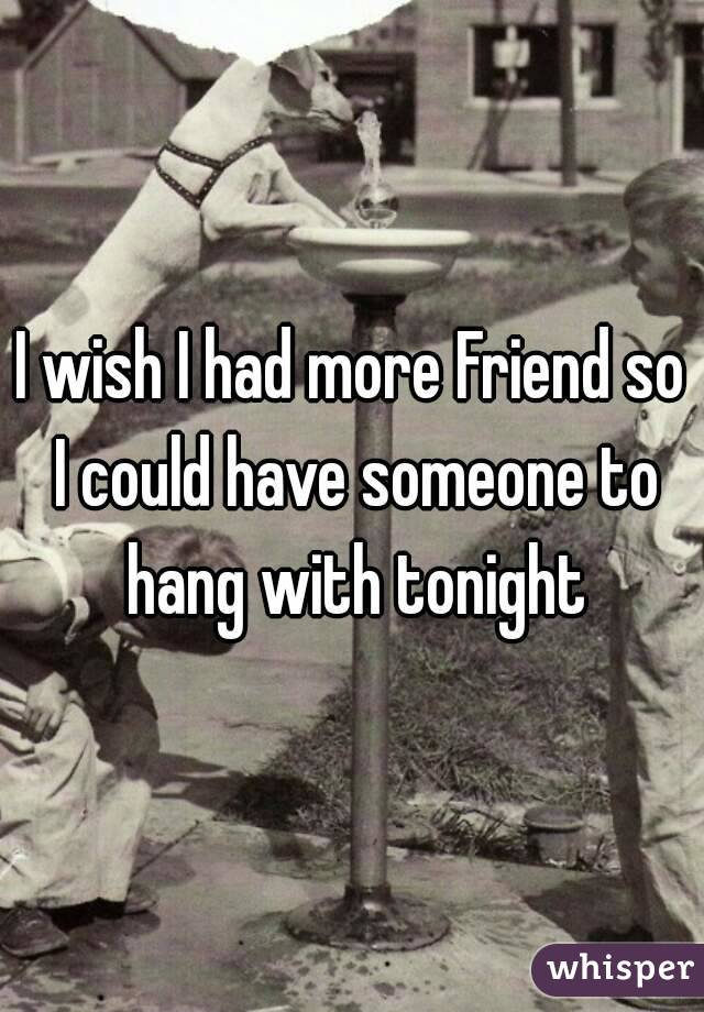 I wish I had more Friend so I could have someone to hang with tonight