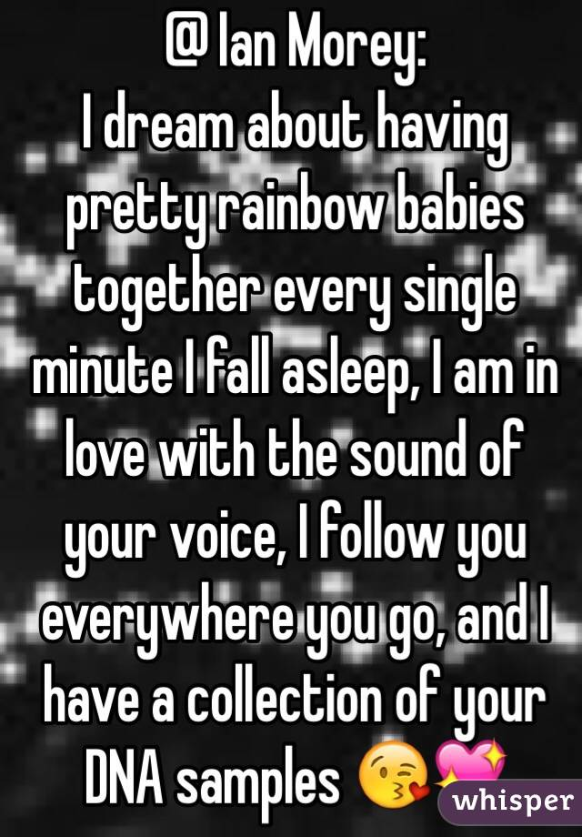 @ Ian Morey: I dream about having pretty rainbow babies together every single minute I fall asleep, I am in love with the sound of your voice, I follow you everywhere you go, and I have a collection of your DNA samples 😘💖