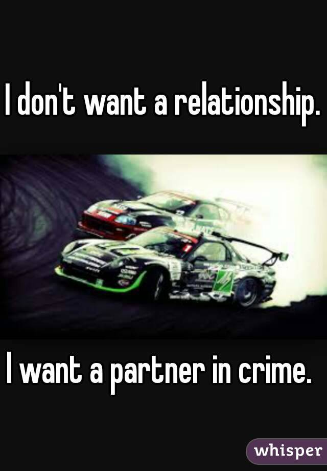 I don't want a relationship.      I want a partner in crime.