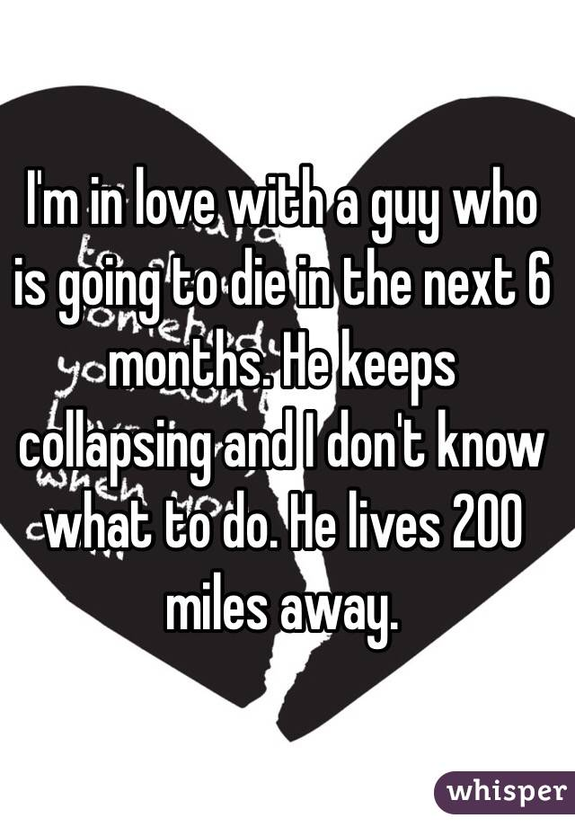 I'm in love with a guy who is going to die in the next 6 months. He keeps collapsing and I don't know what to do. He lives 200 miles away.
