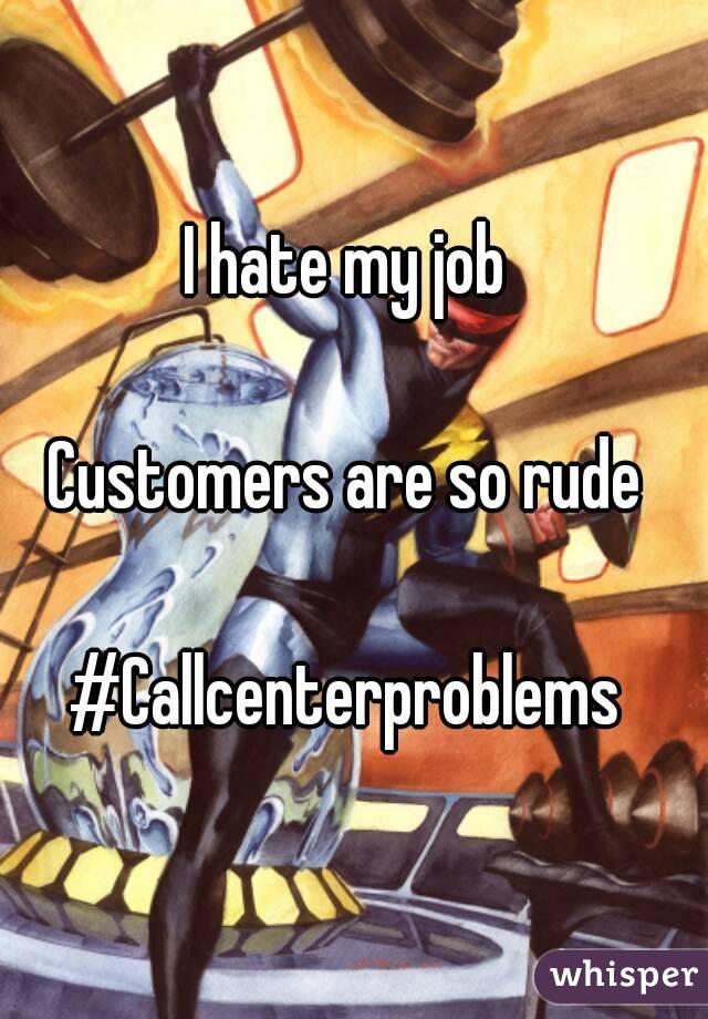 I hate my job   Customers are so rude   #Callcenterproblems