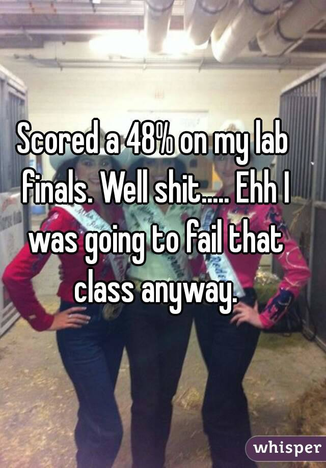 Scored a 48% on my lab finals. Well shit..... Ehh I was going to fail that class anyway.