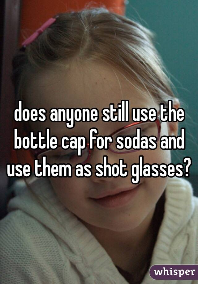 does anyone still use the bottle cap for sodas and use them as shot glasses?