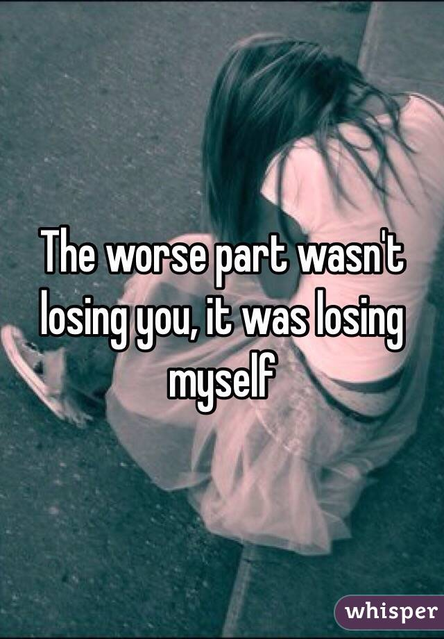 The worse part wasn't losing you, it was losing myself