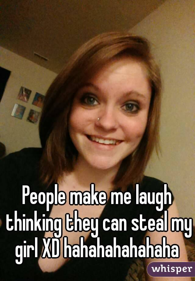 People make me laugh thinking they can steal my girl XD hahahahahahaha