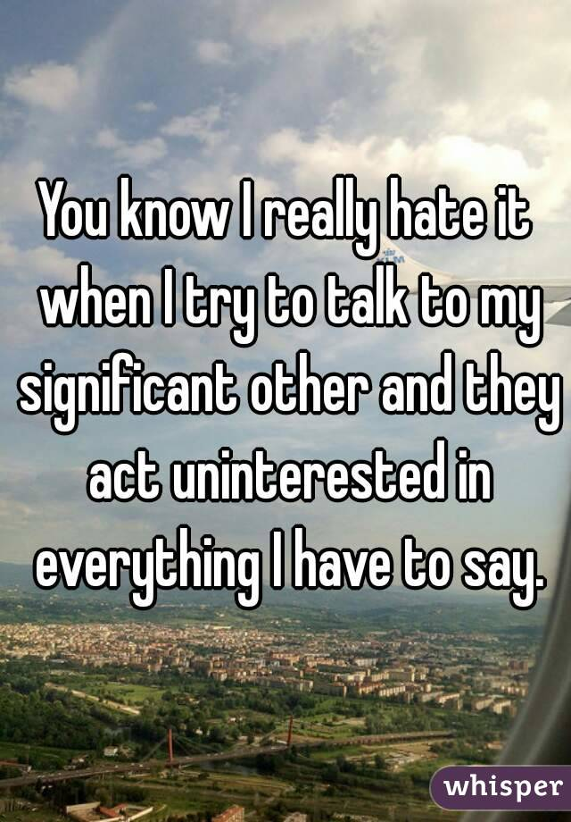 You know I really hate it when I try to talk to my significant other and they act uninterested in everything I have to say.