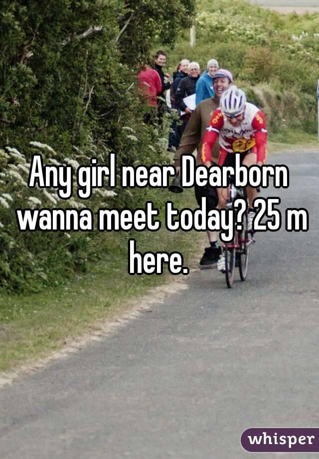 Any girl near Dearborn wanna meet today? 25 m here.