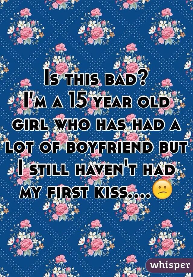 Is this bad? I'm a 15 year old girl who has had a lot of boyfriend but I still haven't had my first kiss....😕