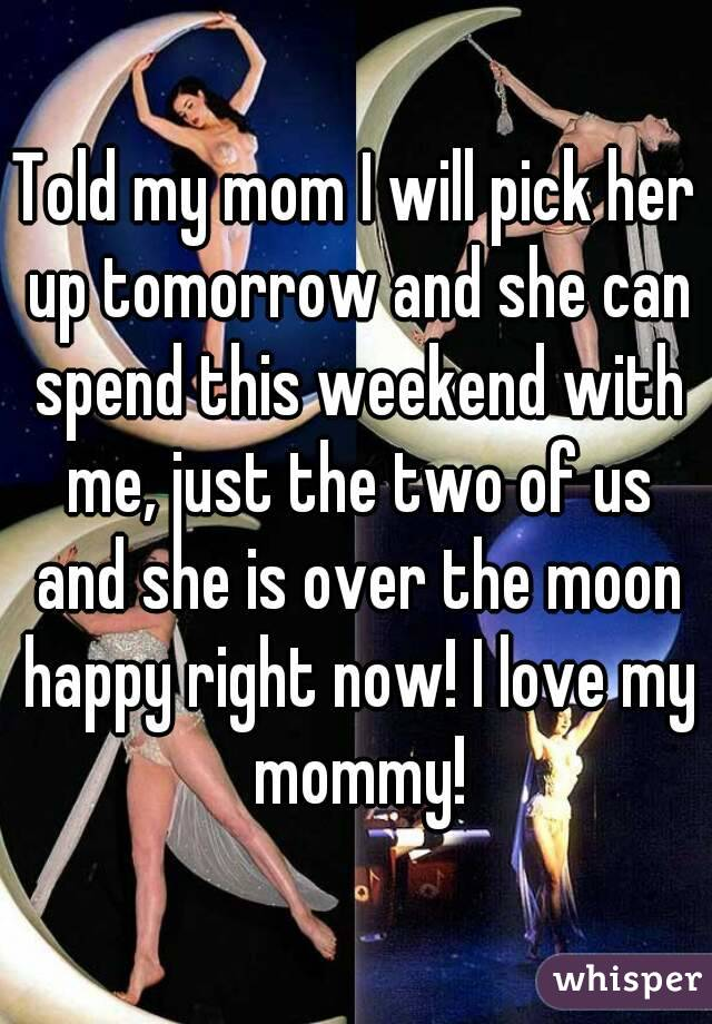 Told my mom I will pick her up tomorrow and she can spend this weekend with me, just the two of us and she is over the moon happy right now! I love my mommy!